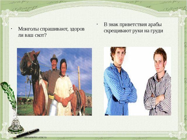 Монголы спрашивают, здоров ли ваш скот? В знак приветствия арабы скрещивают р...