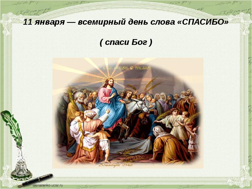 11 января — всемирный день слова «СПАСИБО» ( спаси Бог )