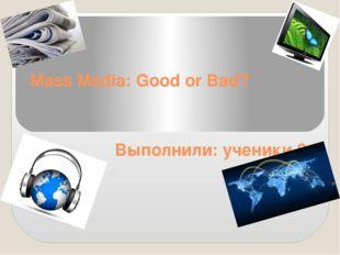 Mass Media: Good or Bad? Выполнили: ученики 8 класса