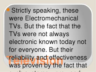 Television Strictly speaking, these were Electromechanical TVs. But the fact