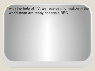 with the help of TV, we receive information in the world there are many chan