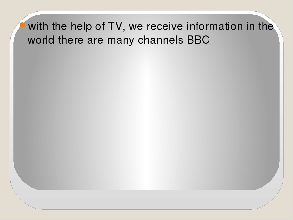 with the help of TV, we receive information in the world there are many chan...