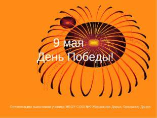 9 мая День Победы! Презентацию выполнили ученики МБОУ СОШ №9 Жиравкова Дарья
