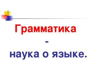 Грамматика - наука о языке.