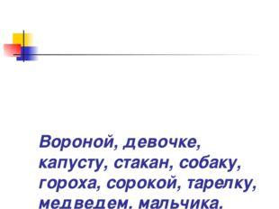 Вороной, девочке, капусту, стакан, собаку, гороха, сорокой, тарелку, медведе