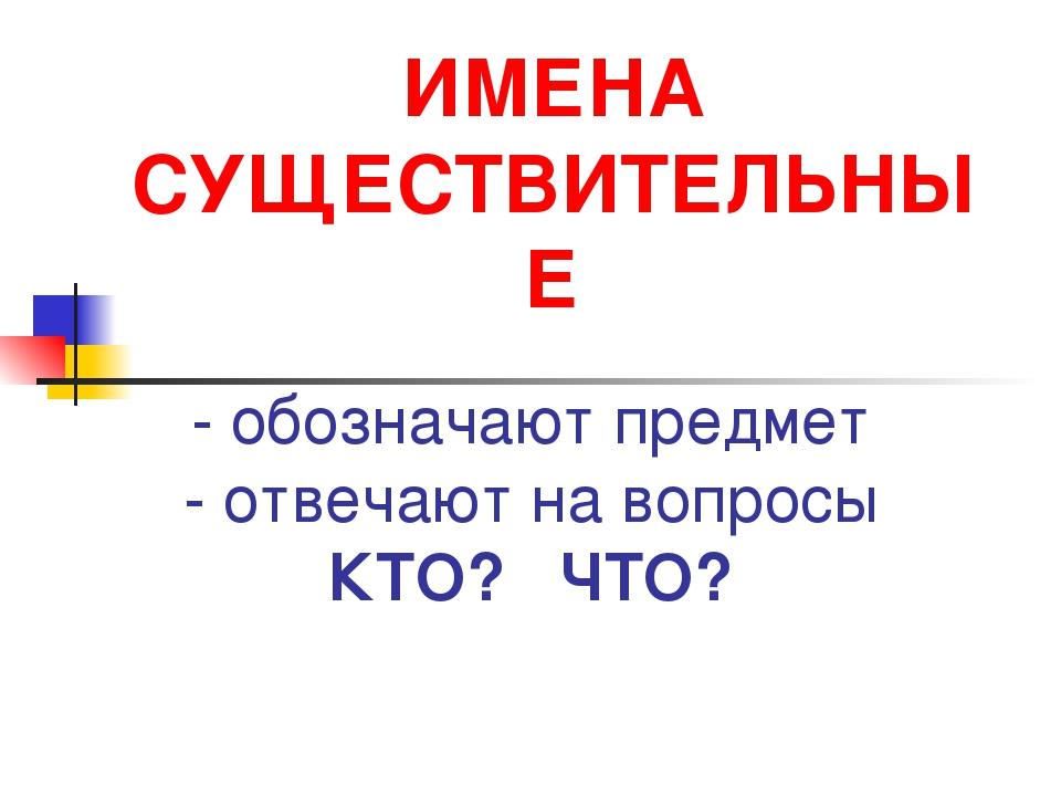 ИМЕНА СУЩЕСТВИТЕЛЬНЫЕ - обозначают предмет - отвечают на вопросы КТО? ЧТО?