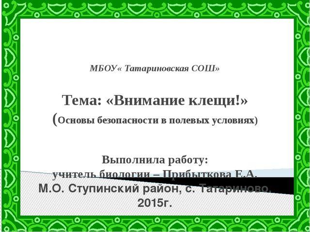 МБОУ« Татариновская СОШ» Тема: «Внимание клещи!» (Основы безопасности в поле...