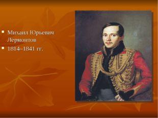 Михаил Юрьевич Лермонтов 1814–1841 гг.