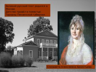 Великий русский поэт родился в Москве. Детство провёл в поместье Тарханы Пенз
