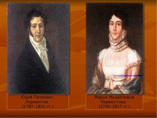 Юрий Петрович Лермонтов (1787–1831 гг.) Марья Михайловна Лермонтова (1795–18
