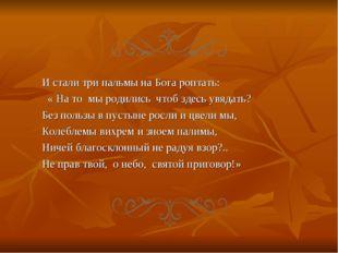 И стали три пальмы на Бога роптать: « На то мы родились чтоб здесь увядать? Б