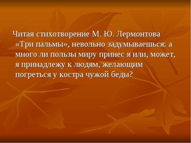 Читая стихотворение М. Ю. Лермонтова «Три пальмы», невольно задумываешься: а...