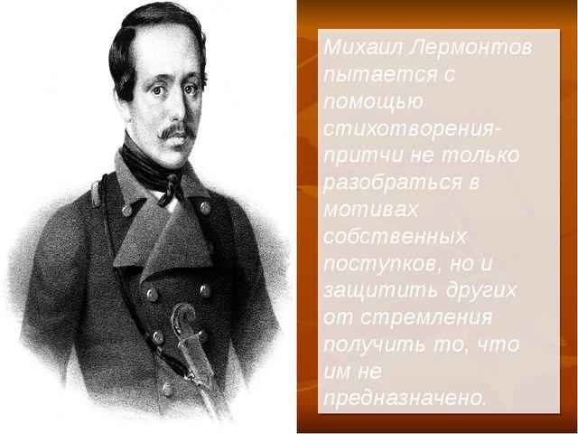 Михаил Лермонтов пытается с помощью стихотворения-притчи не только разобратьс...