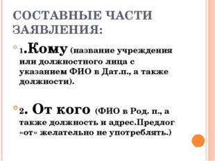 СОСТАВНЫЕ ЧАСТИ ЗАЯВЛЕНИЯ: 1.Кому (название учреждения или должностного лица