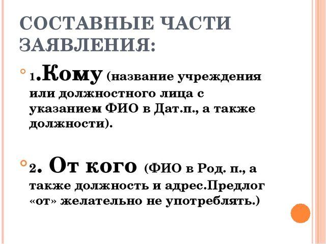 СОСТАВНЫЕ ЧАСТИ ЗАЯВЛЕНИЯ: 1.Кому (название учреждения или должностного лица...