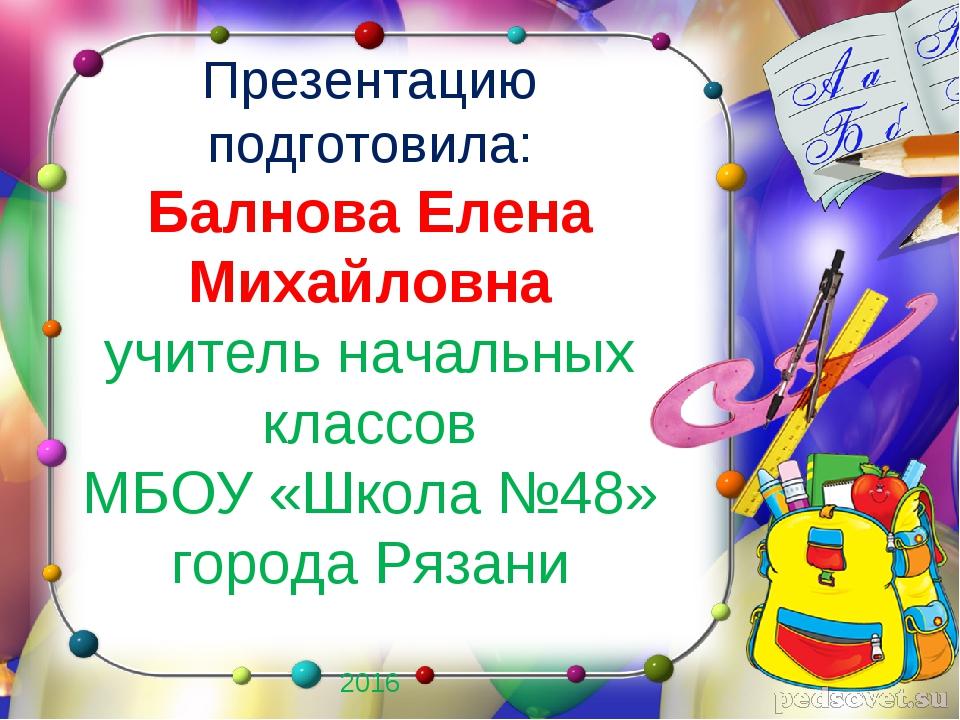Презентацию подготовила: Балнова Елена Михайловна учитель начальных классов М...