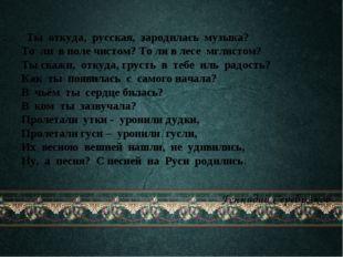 Ты откуда, русская, зародилась музыка?  То ли в поле чистом? То ли