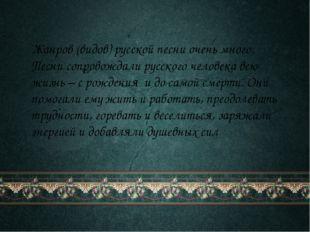 Жанров (видов) русской песни очень много. Песни сопровождали русского челове