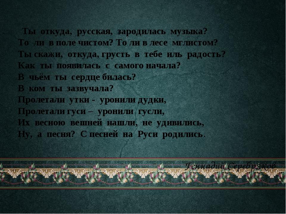 Ты откуда, русская, зародилась музыка?  То ли в поле чистом? То ли...