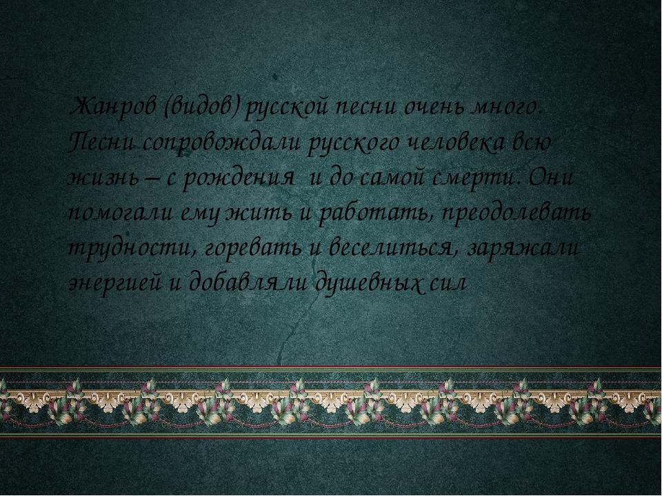 Жанров (видов) русской песни очень много. Песни сопровождали русского челове...