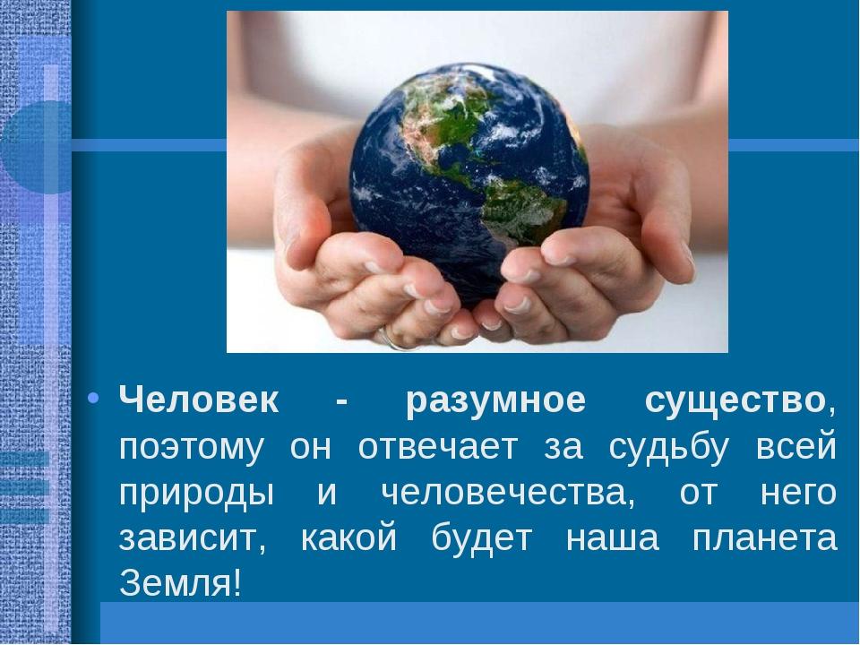 Человек - разумное существо, поэтому он отвечает за судьбу всей природы и чел...