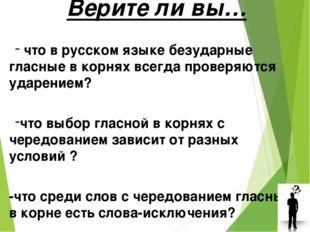 Верите ли вы… что в русском языке безударные гласные в корнях всегда проверяю