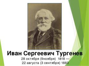 Иван Сергеевич Тургенев 28октября (9ноября) 1818 — 22августа (3 сентября