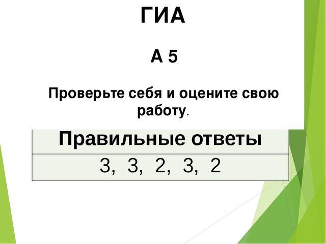 ГИА А 5 Проверьте себя и оцените свою работу. Правильные ответы 3, 3, 2, 3, 2