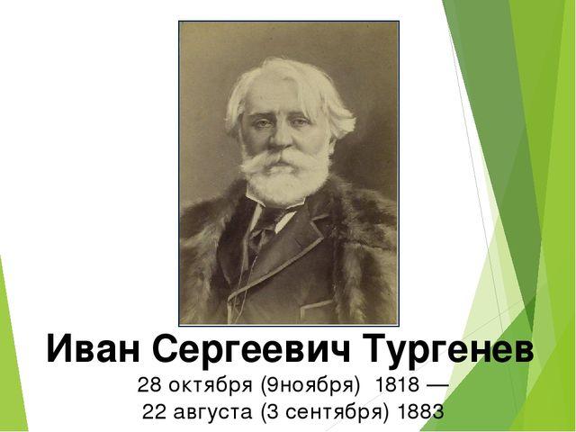 Иван Сергеевич Тургенев 28октября (9ноября) 1818 — 22августа (3 сентября...