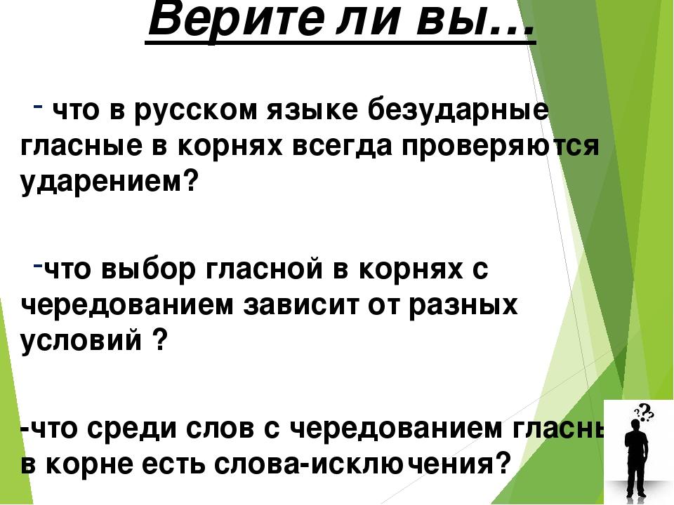 Верите ли вы… что в русском языке безударные гласные в корнях всегда проверяю...
