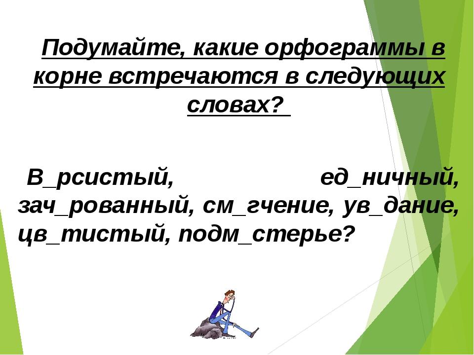 Подумайте, какие орфограммы в корне встречаются в следующих словах? В_рсистый...