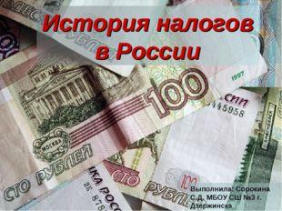 История налогов в России Выполнила: Сорокина С.Д. МБОУ СШ №3 г. Дзержинска