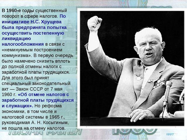 В 1960-е годы существенный поворот в сфере налогов. По инициативе Н.С. Хрущев...