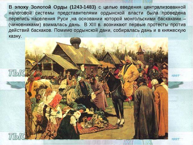 В эпоху Золотой Орды (1243-1483) с целью введения централизованной налоговой...