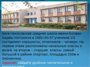 Бага-Чоносовская средняя школа имени Боован Бадмы построена в 1991г.Из 57 уче