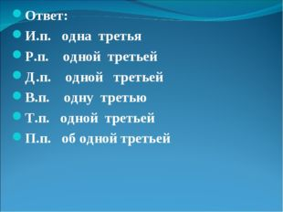 Ответ: И.п. одна третья Р.п. одной третьей Д.п. одной третьей В.п. одну треть