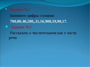 • Задание №1 Запишите цифры словами 700,80,40,200,,11,16,900,19,90,17. Задани