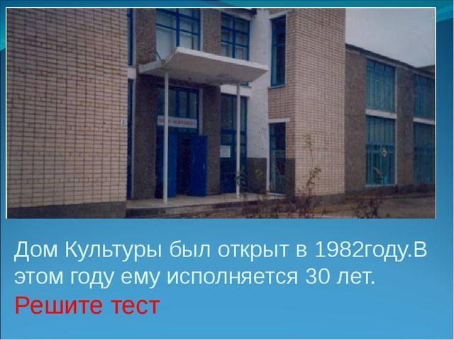 Дом Культуры был открыт в 1982году.В этом году ему исполняется 30 лет. Решите...