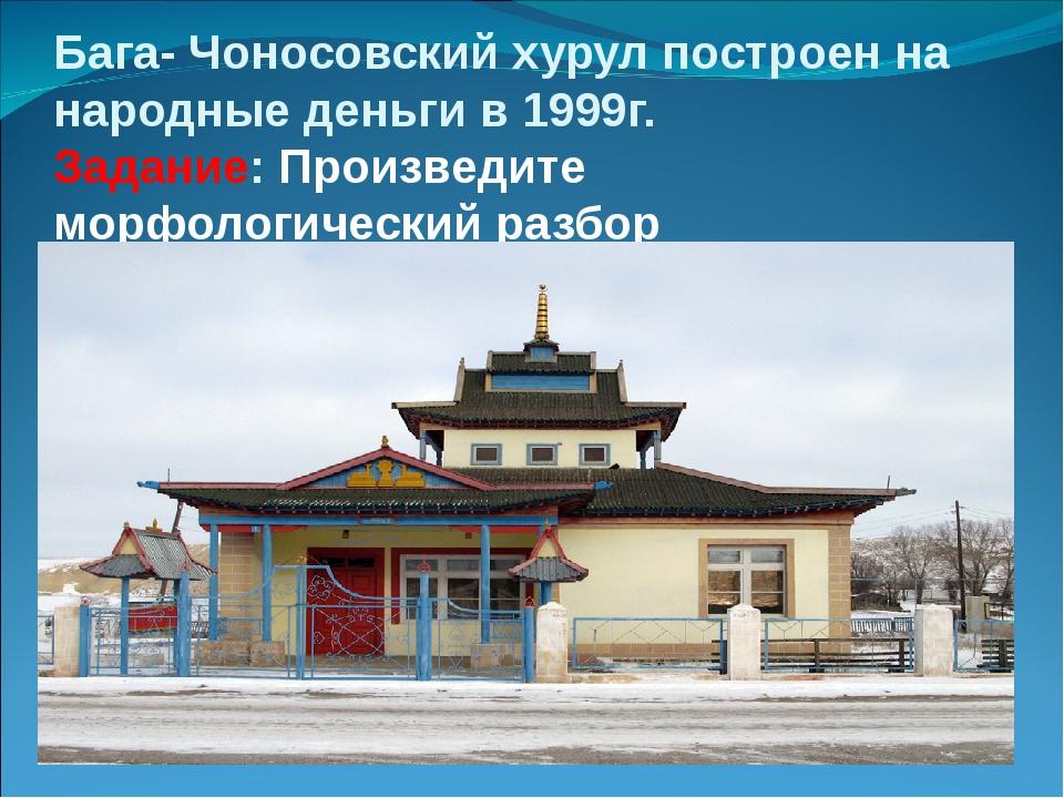 Бага- Чоносовский хурул построен на народные деньги в 1999г. Задание: Произве...