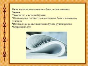 Цель: научиться изготавливать бумагу самостоятельно Задачи: Знакомство с исто