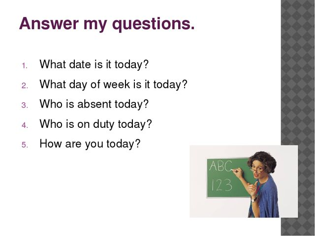 Answer my questions. What date is it today? What day of week is it today? Who...