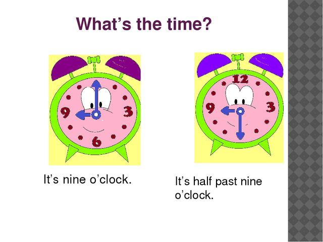What's the time? It's half past nine o'clock. It's nine o'clock.