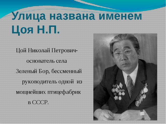 Улица названа именем Цоя Н.П. Цой Николай Петрович- основатель села Зеленый Б...