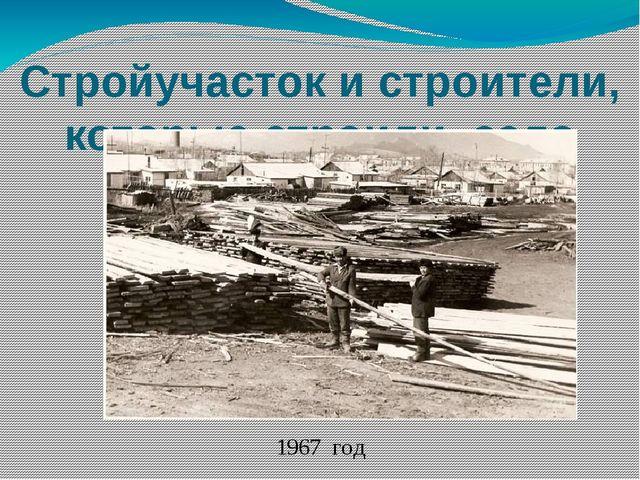 Стройучасток и строители, которые строили село 1967 год