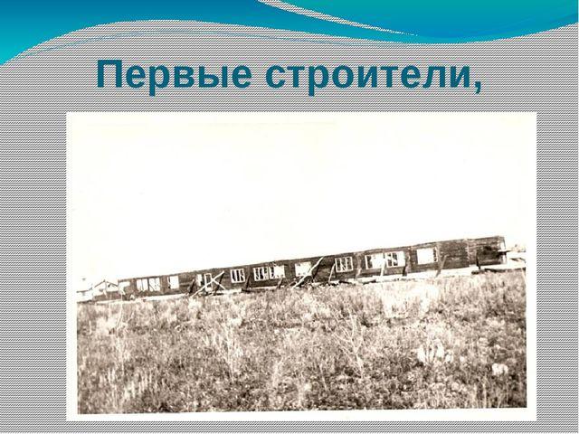 Первые строители, жители села жили в вагончиках