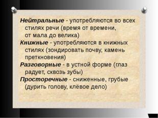 Нейтральные - употребляются во всех стилях речи (время от времени, от мала до