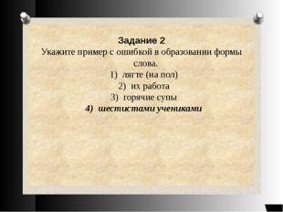 Задание 2 Укажите пример с ошибкой в образовании формы слова. 1) лягте (на п