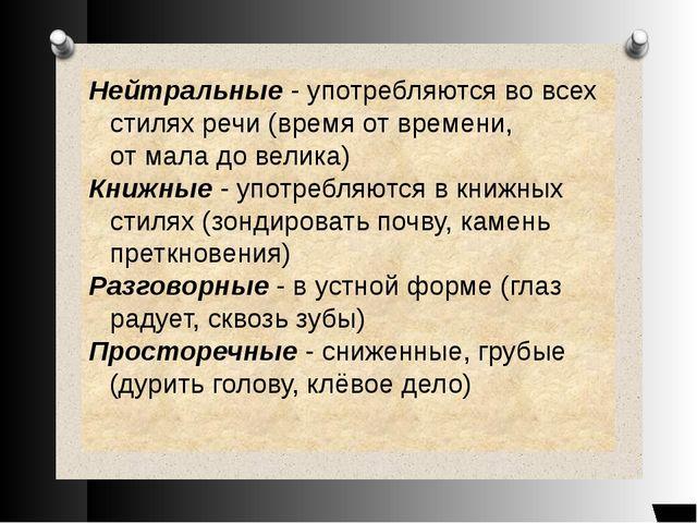 Нейтральные - употребляются во всех стилях речи (время от времени, от мала до...