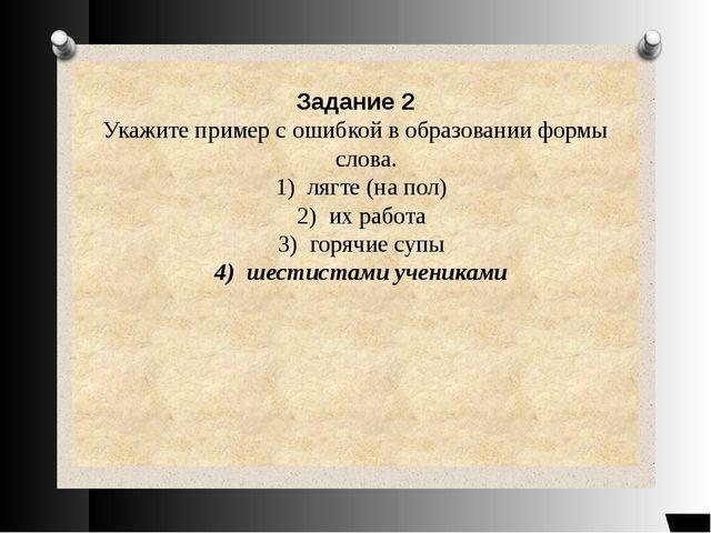 Задание 2 Укажите пример с ошибкой в образовании формы слова. 1) лягте (на п...