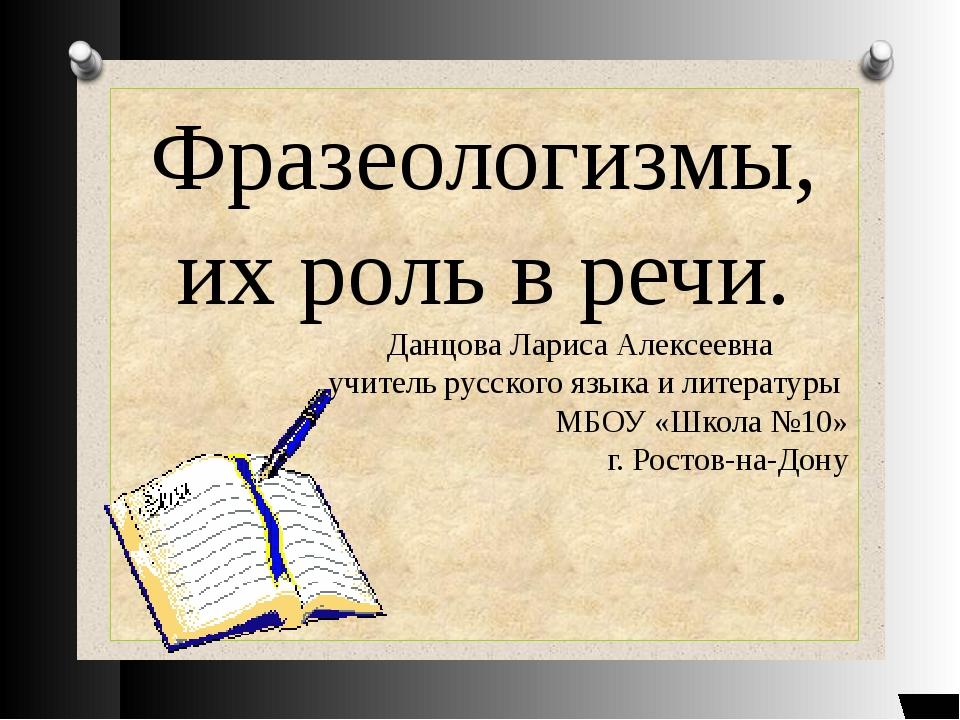 Фразеологизмы, их роль в речи. Данцова Лариса Алексеевна учитель русского язы...